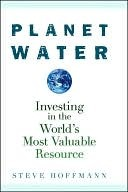 Planet Water: Investing in the Worlds Most Valuable Resource Steve Hoffmann