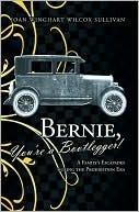 Bernie, Youre a Bootlegger!: A Familys Escapades During the Prohibition Era Joan Winghart Wilcox Sullivan