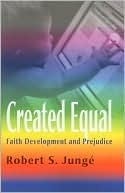 Created Equal: Faith Development and Prejudice  by  Robert Junge