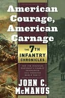 American Courage, American Carnage: 7th Infantry Chronicles: The 7th Infantry Regiments Combat Experience, 1812 Through World War II  by  John C. McManus