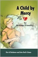 A Child Mercy: Out of Darkness and Into Gods Grace by Brother Timothy