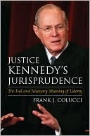 Justice Kennedys Jurisprudence: The Full and Necessary Meaning of Liberty  by  Frank J. Colucci