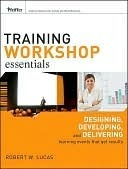 Training Workshop Essentials: Designing, Developing, and Delivering Learning Events That Get Results  by  Robert W. Lucas