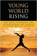 Young World Rising: How Youth Technology and Entrepreneurship Are Changing the World from the Bottom Up  by  Rob Salkowitz