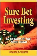 Sure Bet Investing: In Search of the Sure Thing  by  Kenneth Trester