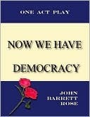 Now we have Democracy  by  John Barrett Rose