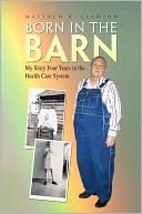 Born in the Barn: My Sixty Four Years in the Health Care System  by  Matthew B. Clawson
