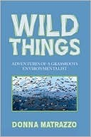 Wild Things: Adventures of a Grassroots Environmentalist  by  Donna Matrazzo