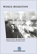 World Migration 2003: Managing Migration: Challenges and Responses for People on the Move Institute of Medicine