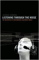 Listening Through the Noise: The Aesthetics of Experimental Electronic Music the Aesthetics of Experimental Electronic Music Joanna Demers