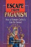 Escape from Paganism: How a Roman Catholic Can Be Saved  by  Larry Ball