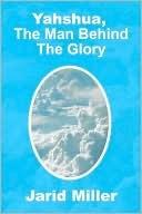 Yahshua, The Man Behind The Glory Jarid Miller