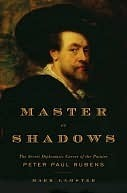 Master of Shadows: The Secret Diplomatic Career of the Painter Peter Paul Rubens  by  Mark Lamster
