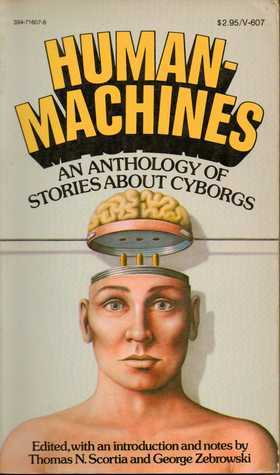 Human Machines: An Anthology of Stories about Cyborgs  by  Thomas N. Scortia
