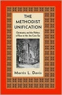 The Methodist Unification: Christianity and the Politics of Race in the Jim Crow Era Morris Davis