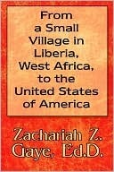 From a Small Village in Liberia, West Africa, to the United States of America Zachariah Z. Gaye
