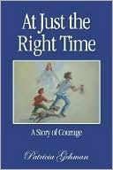 At Just the Right Time: A Story of Courage Patricia Gehman