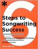 Six Steps to Songwriting Success, Revised Edition: The Comprehensive Guide to Writing and Marketing Hit Songs  by  Jason Blume