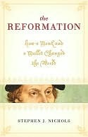 The Reformation: How a Monk and a Mallet Changed the World Stephen J. Nichols