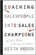 Coaching Salespeople Into Sales Champions: A Tactical Playbook for Managers and Executives  by  Keith Rosen