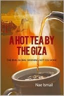 A Hot Tea  by  the Giza: The Real Global Warming, Not Co2 Hoax by Nae Ismail