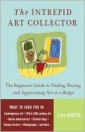 The Intrepid Art Collector: The Beginners Guide to Finding, Buying, and Appreciating Art on a Budget Lisa Hunter
