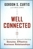Well Connected: An Unconventional Approach to Building Genuine, Effective Business Relationships  by  Gordon S. Curtis