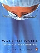 Walk on Water: The Miracle of Saving Childrens Lives  by  Michael Ruhlman