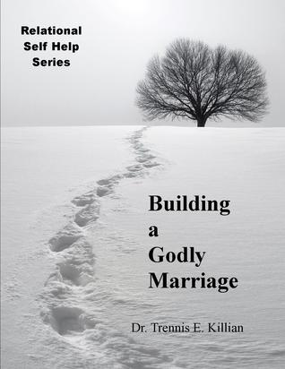 Building a Godly Marriage: Relational Self Help Series  by  Trennis E. Killian