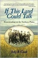 If This Land Could Talk: Homesteading on the Northern Plains  by  Judy R. Cook