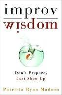 Improv Wisdom: Dont Prepare, Just Show Up Patricia Ryan Madson