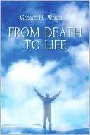From Death to Life  by  George H. Weigel III