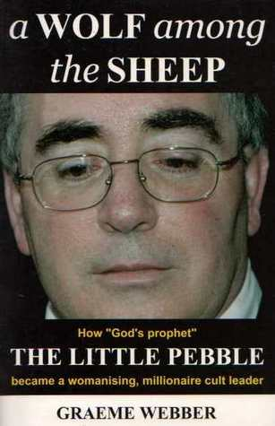 A Wolf Among the Sheep: How Gods Prophet the Little Pebble Became a Womansing, Millionaire Cult Leader  by  Graeme Webber