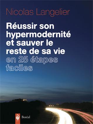 Réussir son hypermodernité et sauver le reste de sa vie en 25 étapes faciles  by  Nicolas Langelier