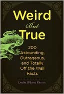 Weird But True, 200 Astounding, Outrageous, and Totally Off the Wall Facts  by  Leslie Elman