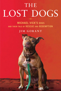 The Lost Dogs: Michael Vicks Dogs and Their Tale of Rescue and Redemption  by  Jim Gorant