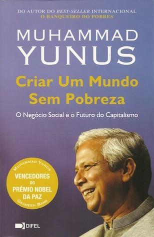 Criar Um Mundo Sem Pobreza: O Negócio Social e o Futuro do Capitalismo Muhammad Yunus