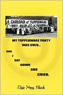 My Tupperware Party Was Over and I Sat Down and Cried  by  Elsie Block