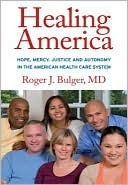 Healing America: Hope, Mercy, Justice and Autonomy in the American Health Care System  by  Roger Bulger