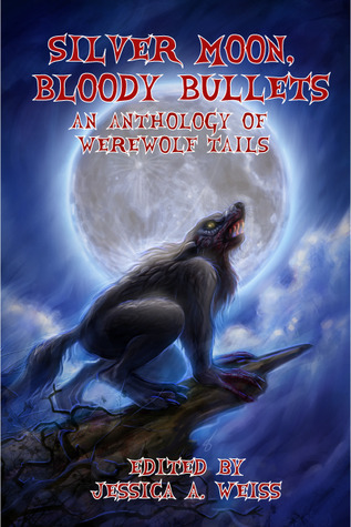 Silver Moon, Bloody Bullets: An Anthology of Werewolf Tails  by  Jessica A. Weiss