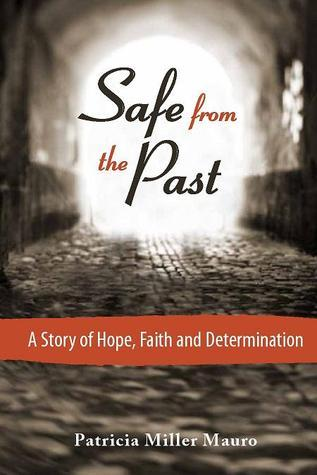 Safe from the Past: A Story of Hope, Faith and Determination Patricia Miller Mauro