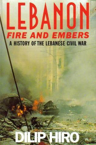 Lebanon: Fire and Embers: A History of the Lebanese Civil War  by  Dilip Hiro