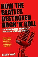 How the Beatles Destroyed Rock n Roll: An Alternative History of American Popular Music Elijah Wald