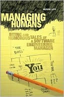 Managing Humans: Biting and Humorous Tales of a Software Engineering Manager  by  Michael Lopp