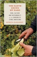 The Earth Knows My Name: Food, Culture, and Sustainability in the Gardens of Ethnic Americans  by  Patricia Klindienst