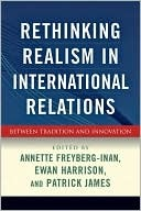 Rethinking Realism in International Relations: Between Tradition and Innovation  by  Annette Freyberg-Inan