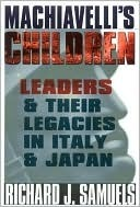 Machiavellis Children: Leaders and Their Legacies in Italy and Japan  by  Richard J. Samuels