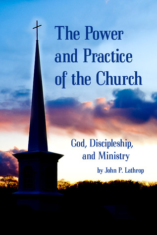 The Power and Practice of the Church: God, Discipleship, and Ministry John P. Lathrop