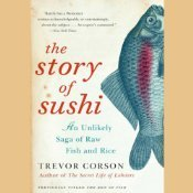 The Story of Sushi: An Unlikely Saga of Raw Fish and Rice Trevor Corson