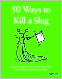 50 Ways to Kill a Slug: Serious and Silly Ways to Kill or Outwit the Gardens Number One Enemy Sarah Ford